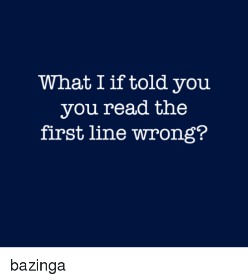 What I If Told You You Read The First Line Wrong Bazinga Dank