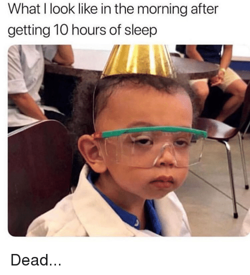 Memes, Sleep, and 🤖: What I look like in the morning after  getting 10 hours of sleep Dead...