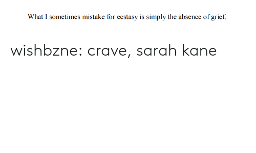 Grief: What I sometimes mistake for ecstasy is simply the absence of grief. wishbzne:  crave, sarah kane