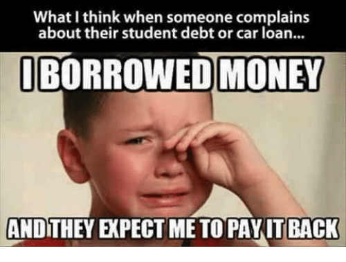 Memes, Money, and Back: What I think when someone complains  about their student debt or car loan...  BORROWED MONEY  ANDITHEY EXPECT ME TO PAYIT BACK