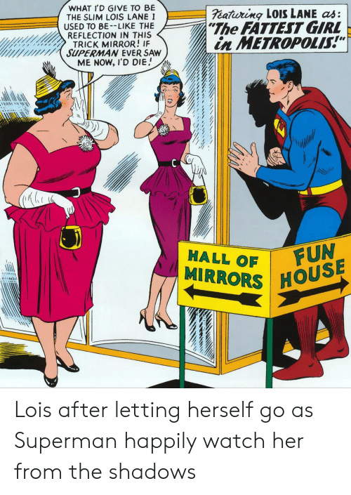 "Be Like, Saw, and Superman: WHAT I'D GIVE TO BE  THE SLIM LOIS LANE I  USED TO BE-LIKE THE  REFLECTION IN THIS  TRICK MIRROR! IF  SUPERMAN EVER SAW  ME NOW, I'D DIE  eatiuring LOISS LANE as:  ""The FATTEST GIRL  in METROPOLIS!""  FUN  MIRRORS HOUSE  HALL OF Lois after letting herself go as Superman happily watch her from the shadows"