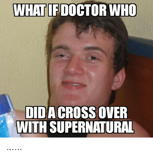 Doctor: WHAT IF DOCTOR WHO  DIDA CROSS OVER  WITH SUPERNATURAL ……