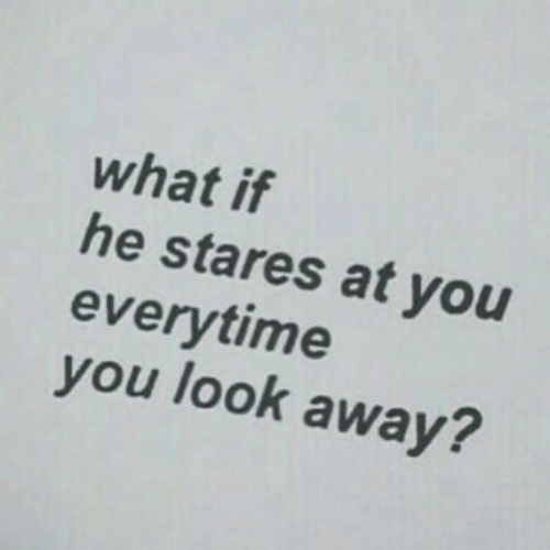You, What, and Look: what if  he stares at you  everytime  you look away?  2