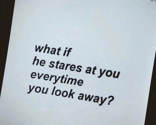 You, What, and Look: what if  he stares at you  everytime  you look away?