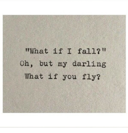 "Fall, Fly, and Darling: What if I fall?""  Oh, but my darling  What if you fly?"