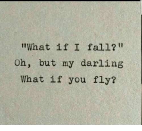 """Fall, Fly, and Darling: """"What if I fall?""""  Oh, but my darling  What if you fly?"""