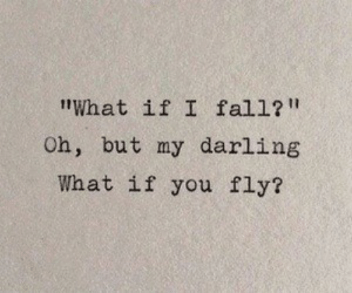 "Fall, Fly, and Darling: ""What if I fall?""  Oh, but my darling  What if you fly?"