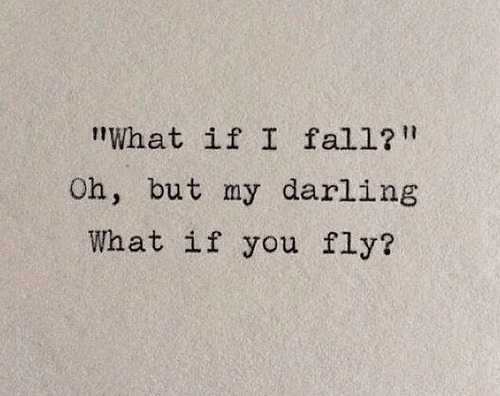"Fall, Fly, and Darling: ""What if I fall?  Oh, but my darling  What if you fly?"