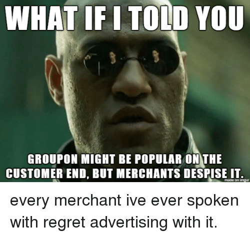 Regret, Groupon, and Advertising: WHAT IF I TOLD Y0U  GROUPON MIGHT BE POPULAR ONTHE  CUSTOMER END, BUT MERCHANTS DESPISEIT  made on imqur every merchant ive ever spoken with regret advertising with it.
