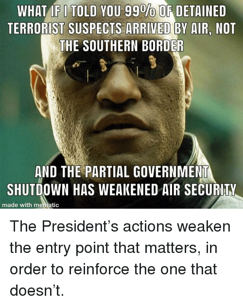 Government, Air, and One: WHAT IF I TOLD YOU 99%OE DETAINED  TERRORIST SUSPECTS ARRIVED BY AIR, NOT  THE SOUTHERN BORDER  AND THE PARTIAL GOVERNMENT  SHUTDOWN HAS WEAKENED AIR SECURITY  made with mematic The President's actions weaken the entry point that matters, in order to reinforce the one that doesn't.