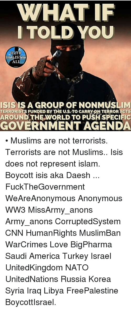Ali, America, and cnn.com: WHAT IF  I TOLD YOU  IG/FB  ALI  ISIS A GROUP OF NONMUSLIM  TERRORISTS FUNDED BY THE U.S TO CARRY ON TERRORACTS  P  GOVERNMENT AGENDA • Muslims are not terrorists. Terrorists are not Muslims.. Isis does not represent islam. Boycott isis aka Daesh ... FuckTheGovernment WeAreAnonymous Anonymous WW3 MissArmy_anons Army_anons CorruptedSystem CNN HumanRights MuslimBan WarCrimes Love BigPharma Saudi America Turkey Israel UnitedKingdom NATO UnitedNations Russia Korea Syria Iraq Libya FreePalestine BoycottIsrael.