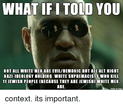 Ideology: WHAT IF I TOLD YOU  NOT ALL WHITE MEN ARE EVIL/DEMONIC BUT ALL ALT RIGHT  NAZI-IDEOLOGY HOLDING WHITE SUPREMACISTS WHO KILL  11 JEWISH PEOPLE (BECAUSE THEY ARE JEWISHI WHITE MEN,  ARE.  made on imgur context. its important.