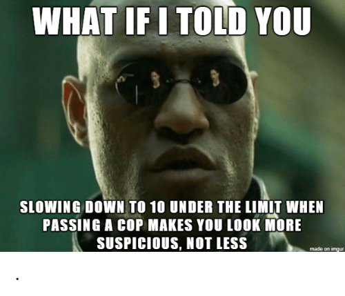 Suspicious: WHAT IF I TOLD YOU  SLOWING DOWN TO 10 UNDER THE LIMIT WHEN  PASSING A COP MAKES YOU LOOK MORE  SUSPICIOUS, NOT LESS .