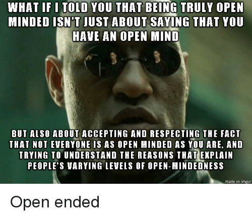 Imgur, Mind, and Open: WHAT IF I TOLD YOU THAT BEING TRULY OPEN  MINDED ISN'T JUST ABOUT SAVING THAT YOU  HAVE AN OPEN MIND  BUT ALSO ABOUT ACCEPTING AND RESPECTING THE FACT  THAT NOT EVERYONE IS AS OPEN MINDED AS YOU ARE, AND  TRYING TO UNDERSTAND THE REASONS THAT EXPLAIN  PEOPLE'S VARYING LEVEIS OF OPEN-MINDEDNESS  made on imgur Open ended