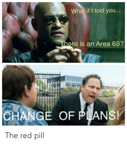 you there: What if I told you...  There is an Area 69?  CHANGE OF PLANS! The red pill