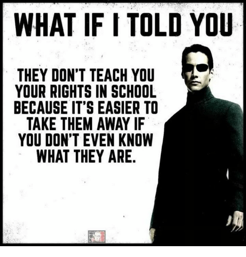 Memes, School, and 🤖: WHAT IF I TOLD YOU  THEY DON'T TEACH YOU  YOUR RIGHTS IN SCHOOL  BECAUSE IT'S EASIER TO  TAKE THEM AWAY IF  YOU DON'T EVEN KNOW  WHAT THEY ARE.