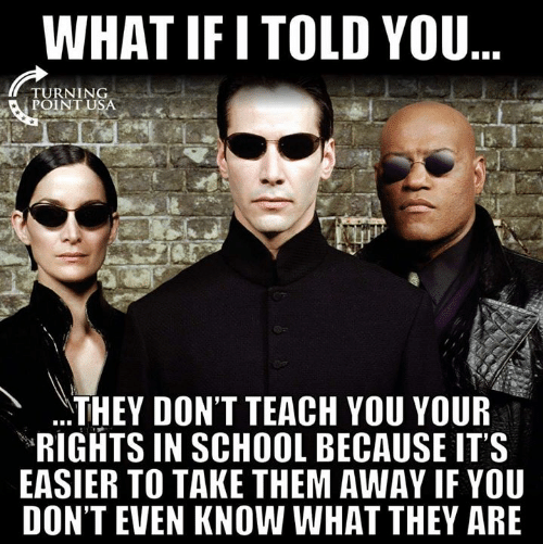 Theye: WHAT IF I TOLD YOU  TURNING  POINT U  THEY DON'T TEACH YOU YOUR  RIGHTS IN SCHOOL BECAUSE IT'S  EASIER TO TAKE THEM AWAY IF YOU  DON'T EVEN KNOW WHAT THEY ARE