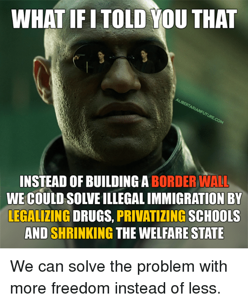 Memes, 🤖, and Welfare: WHAT IF ITOLD YOU THAT  INSTEAD OF BUILDING BORDER WALL  ON BY  LEGALIZING  DRUGS,  PRIVATIZING  SCHOOLS  AND SHRINKING  THE WELFARE STATE We can solve the problem with more freedom instead of less.