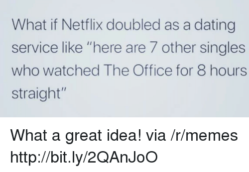 """Dating, Memes, and Netflix: What if Netflix doubled as a dating  service like """"here are 7 other singles  who watched The Office for 8 hours  straight"""" What a great idea! via /r/memes http://bit.ly/2QAnJoO"""