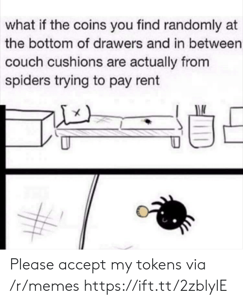 Memes, Couch, and Spiders: what if the coins you find randomly at  the bottom of drawers and in between  couch cushions are actually from  spiders trying to pay rent Please accept my tokens via /r/memes https://ift.tt/2zblylE