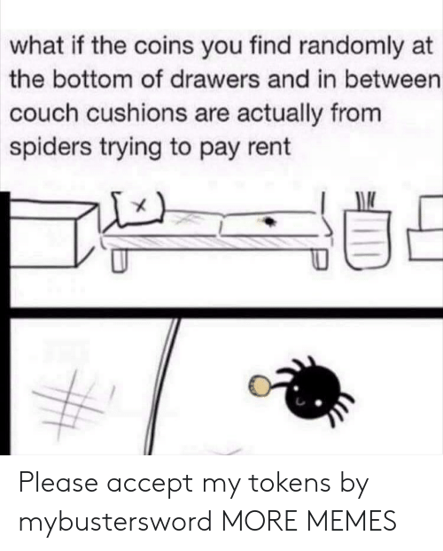 Dank, Memes, and Target: what if the coins you find randomly at  the bottom of drawers and in between  couch cushions are actually from  spiders trying to pay rent Please accept my tokens by mybustersword MORE MEMES