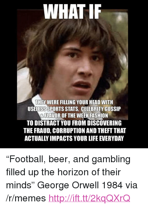 "Beer, Fashion, and Football: WHAT IF  THEY WERE FILLING YOUR HEAD WITH  USELESS SPORTS STATS, CELEBRITY GOSSIP  & FLAVOR OF THE WEEK FASHION  TO DISTRACT YOU FROM DISCOVERING  THE FRAUD, CORRUPTION AND THEFT THA  ACTUALLY IMPACTS YOUR LIFE EVERYDAY <p>&ldquo;Football, beer, and gambling filled up the horizon of their minds&rdquo; George Orwell 1984 via /r/memes <a href=""http://ift.tt/2kqQXrQ"">http://ift.tt/2kqQXrQ</a></p>"