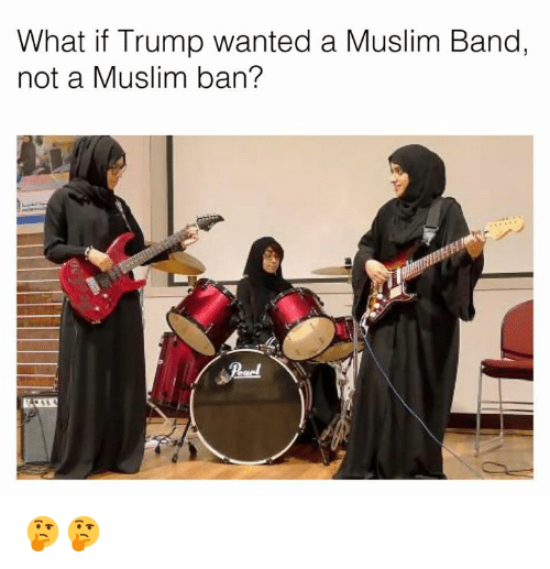 Dank, 🤖, and Bands: What if Trump wanted a Muslim Band,  not a Muslim ban? 🤔🤔
