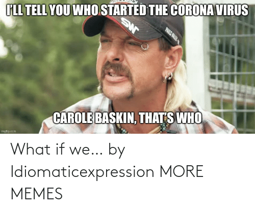 what if: What if we… by Idiomaticexpression MORE MEMES