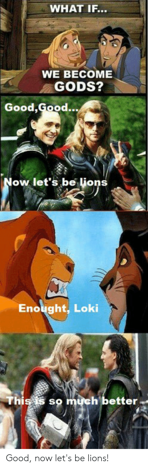 Good Good: WHAT IF...  WE BECOME  GODS?  Good,  Good...  ow let's be lione  Enought, Loki  Thiss  so much better Good, now let's be lions!