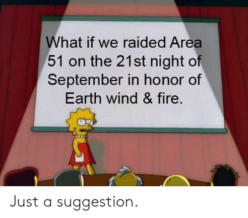 Fire, Earth, and Dank Memes: What if we raided Area  51 on the 21st night of  September in honor of  Earth wind & fire. Just a suggestion.