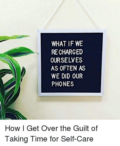 Target, Http, and Time: WHAT IF WE  RE CHARGED  OURSELVES  AS OFTEN AS  WE DID OUR  PHONES How I Get Over the Guilt of Taking Time for Self-Care