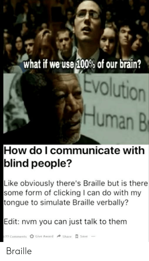 Brain, Evolution, and How: what if we use 100% of our brain?  Evolution  Human B  How do I communicate with  blind people?  Like obviously there's Braille but is there  some form of clicking I can do with my  tongue to simulate Braille verbally?  Edit: nvm you can just talk to them  Give Award  Share Save  77 Comments Braille