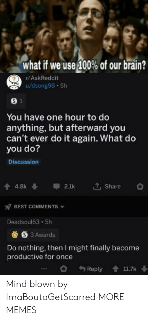 afterward: what if we use 100% of our brain?  r/AskReddit  0/dsong98-5h  S 1  You have one hour to do  anything, but afterward you  can't ever do it again. What do  you do?  Discussion  , Share  4.8k  2.1k  BEST COMMENTS  Deadsoul63 5h  S 3 Awards  Do nothing, then I might finally become  productive for once  Reply  11.7k Mind blown by ImaBoutaGetScarred MORE MEMES