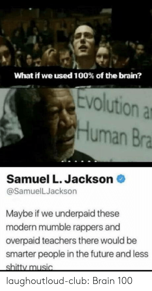 Club, Future, and Music: What if we used 100% of the brain?  Evolution a  Human Bra  Samuel L. Jackson  @SamuelLJackson  Maybe if we underpaid these  modern mumble rappers and  overpaid teachers there would be  smarter people in the future and less  shitty music laughoutloud-club:  Brain 100