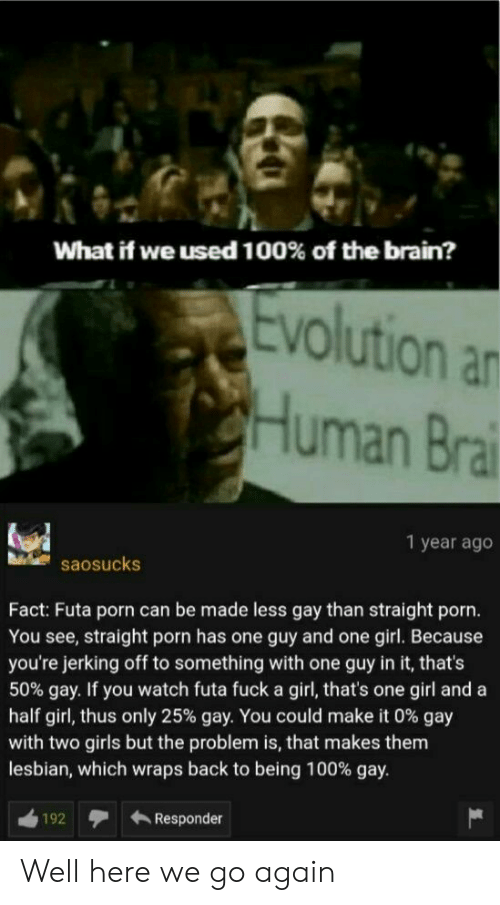 Girls, Brain, and Evolution: What if we used 100% of the brain?  Evolution an  CHuman Brai  1 year ago  saosucks  Fact: Futa porn can be made less gay than straight porn.  You see, straight porn has one guy and one girl. Because  you're jerking off to something with one guy in it, that's  50% gay. If you watch futa fuck a girl, that's one girl and a  half girl, thus only 25% gay. You could make it 0 % gay  with two girls but the problem is, that makes them  lesbian, which wraps back to being 100% gay.  Responder  192 Well here we go again