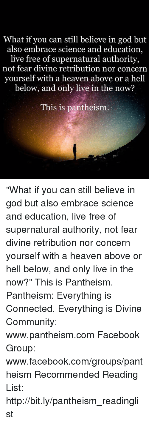 "Community, Facebook, and God: What if you can still believe in god but  also embrace science and education,  live free of supernatural authority,  not fear divine retribution nor concern  yourself with a heaven above or a hell  below, and only live in the now?  This is pantheism. ""What if you can still believe in god but also embrace science and education, live free of supernatural authority, not fear divine retribution nor concern yourself with a heaven above or hell below, and only live in the now?""  This is Pantheism.  Pantheism: Everything is Connected, Everything is Divine Community: www.pantheism.com Facebook Group: www.facebook.com/groups/pantheism Recommended Reading List: http://bit.ly/pantheism_readinglist"