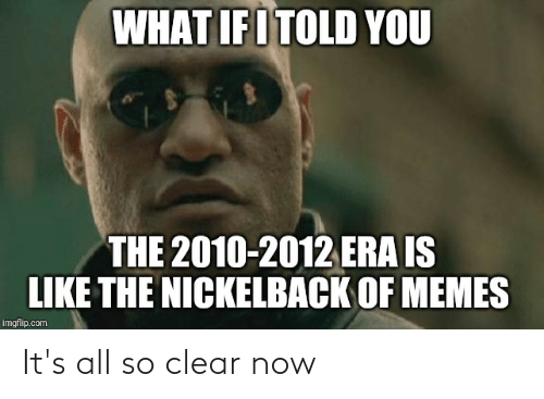 Nickelback: WHAT IFI TOLD YOU  THE 2010-2012 ERA IS  LIKE THE NICKELBACK OF MEMES  imgflip.com It's all so clear now