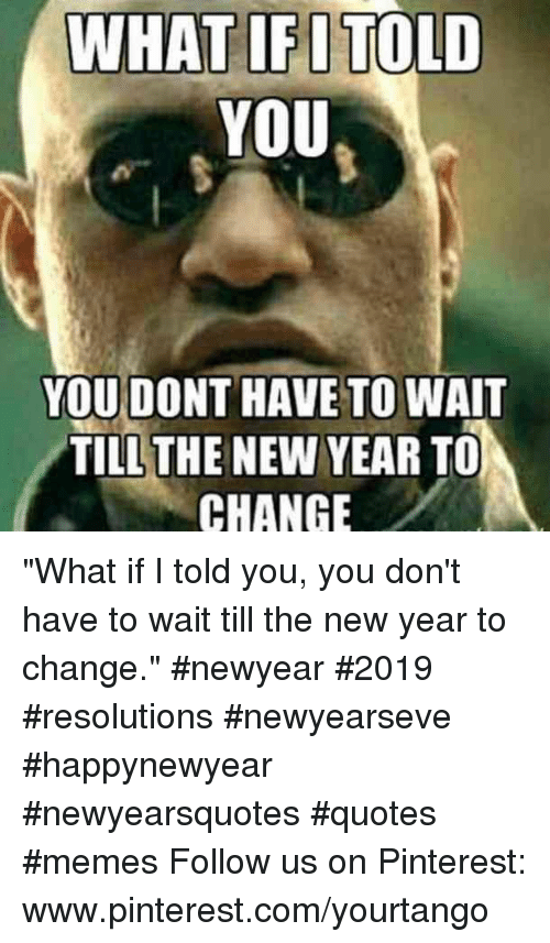 "Www Pinterest Com: WHAT IFITOLD  YOU  YOU DONT HAVE TO WAIT  TILLTHE NEW YEAR TO  CHANGE ""What if I told you, you don't have to wait till the new year to change."" #newyear #2019 #resolutions #newyearseve #happynewyear #newyearsquotes #quotes #memes Follow us on Pinterest: www.pinterest.com/yourtango"