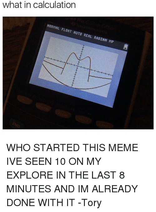 explorers: what in calculation  NORMAL FLOAT AUTO REAL RADIAN MP WHO STARTED THIS MEME IVE SEEN 10 ON MY EXPLORE IN THE LAST 8 MINUTES AND IM ALREADY DONE WITH IT -Tory