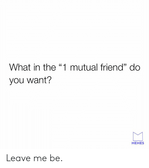 "Dank, Memes, and 🤖: What in the ""1 mutual friend"" do  you want?  MEMES Leave me be."