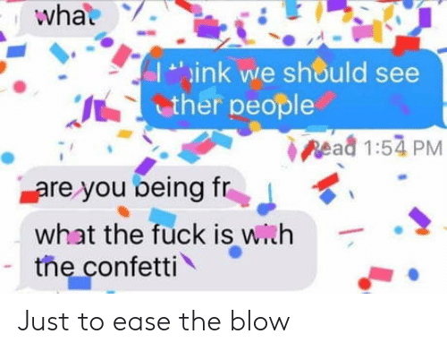 Fuck, Blow, and You: what  ink we should see  ther people  pead 1:54 PM  are you being fr  what the fuck is with  the confetti Just to ease the blow