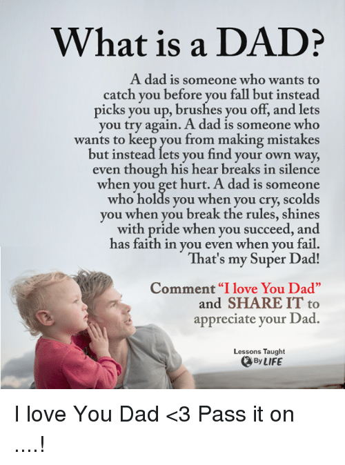 """Super Dad: What is a DADi  A dad is someone who wants to  catch you before you fall but instead  picks you up, brushes you off, and lets  you try again. A dad is someone who  wants to keep you from making mistakes  but instead lets you find your own way,  even though his hear breaks in silence  when you get hurt. A dad is someone  who holds you when you cry, scolds  you when you break the rules, shines  with pride when you succeed, and  has faith in you even when you fail  That's my Super Dad!  Comment """"I love You Dad""""  and SHARE IT to  appreciate your Dad.  Lessons Taught  By LIFE I love You Dad <3 Pass it on ....!"""