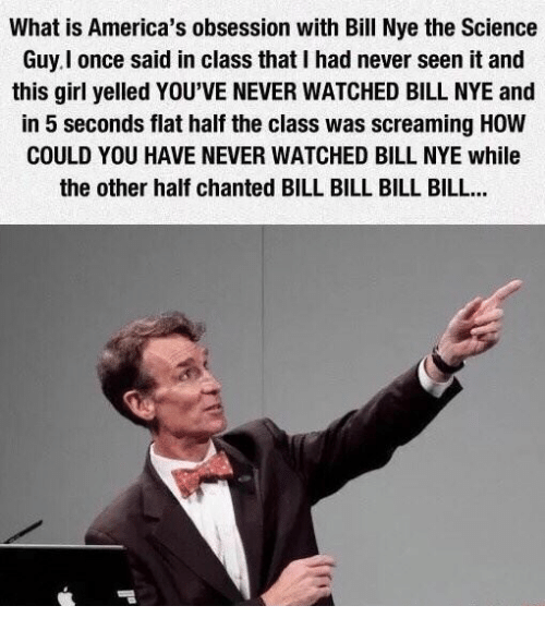 bills bills bills: What is America's obsession with Bill Nye the Science  Guy l once said in class that I had never seen it and  this girl yelled YOU'VE NEVER WATCHED BILL NYE and  in 5 seconds flat half the class was screaming How  COULD YOU HAVE NEVER WATCHED BILL NYE while  the other half chanted BILL BILL BILL BILL...
