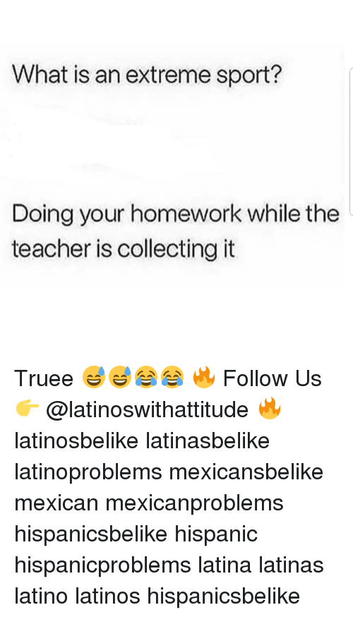 Latinos, Memes, and Teacher: What is an extreme sport?  Doing your homework while the  teacher is collecting it Truee 😅😅😂😂 🔥 Follow Us 👉 @latinoswithattitude 🔥 latinosbelike latinasbelike latinoproblems mexicansbelike mexican mexicanproblems hispanicsbelike hispanic hispanicproblems latina latinas latino latinos hispanicsbelike