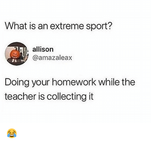 Memes, Teacher, and What Is: What is an extreme sport?  R. allison  @amazaleax  Doing your homework while the  teacher is collectingit 😂