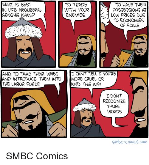 Their Wives: WHAT IS BEST  IN UFE, NEOLIBERAL  GENGHIS KHAN?  TO TRADE  TO HAVE THEIR  WITH YOURPOSSESSIONS AT  LOwW PRICES DUE  TO ECONOMIES  ENEMIES  OF SCALE  AND, TO TAKE THEIR WIVES  AND INTRODUCE THEM INTO MORE CRUEL OR  THE LABOR FORCE  I CANT TELL IF YOU'RE  KIND THIS WAY  I DONT  RECOGNIZE  THOSE  WORDS.  Smbc-comics.com SMBC Comics