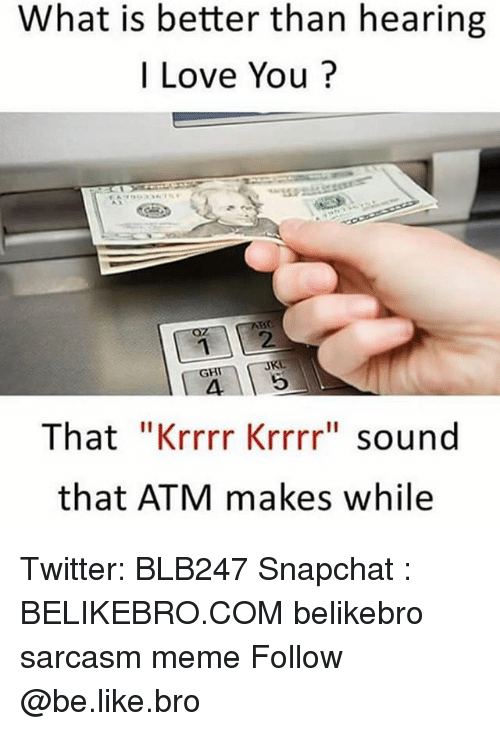 "Be Like, Love, and Meme: What is better than hearing  I Love You?  12  4 5  That ""Krrrr Krrrr"" sound  that ATM makes while  JKL  GH Twitter: BLB247 Snapchat : BELIKEBRO.COM belikebro sarcasm meme Follow @be.like.bro"