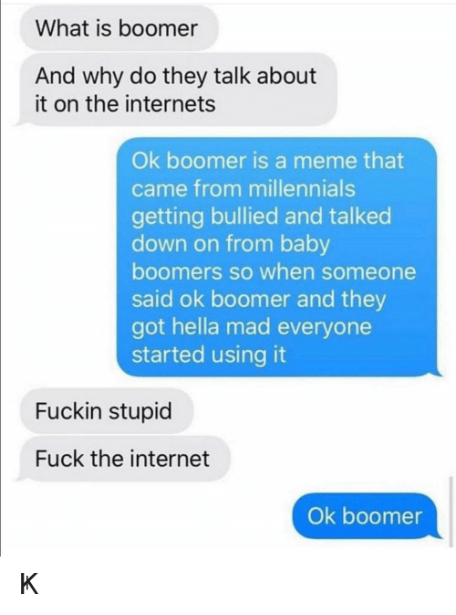 Internet, Meme, and Millennials: What is boomer  And why do they talk about  it on the internets  Ok boomer is a meme that  came from millennials  getting bullied and talked  down on from baby  boomers so when someone  said ok boomer and they  got hella mad everyone  started using it  Fuckin stupid  Fuck the internet  Ok boomer ㄖҜ 乃ㄖㄖ爪乇尺