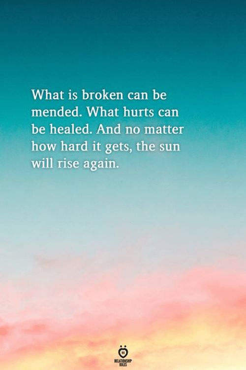 What Is, How, and Sun: What is broken can be  mended. What hurts carn  be healed. And no matter  how hard it gets, the sun  will rise again.
