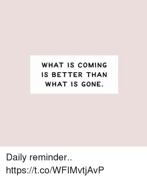 Memes, What Is, and 🤖: WHAT IS COMING  IS BETTER THAN  WHAT IS GONE Daily reminder.. https://t.co/WFIMvtjAvP